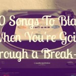 10 Songs To Blast When You're Going Through a Break-up